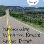 Homeschool Encouragement: When the Reward Seems Distant